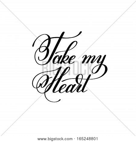 take my heart handwritten lettering quote about love to valentines day design or wedding invitation or printable wall art, poster, home decor and other, calligraphy vector