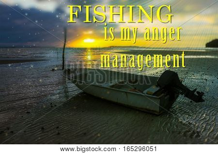 Word Fishing Is My Anger Management on the background with fishing boat on the beach during sunrise.Fishing concept.
