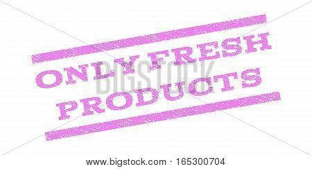 Only Fresh Products watermark stamp. Text caption between parallel lines with grunge design style. Rubber seal stamp with dirty texture. Vector violet color ink imprint on a white background.