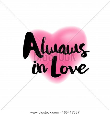 Always in Love brush lettering illustration. Handmade calligraphy for print, card, T-shirt. Blurred pink heart symbol background. Vector quote for romantic cards and Valentines Day.