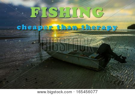 Word Fishing Cheaper Than Therapy on the background with fishing boat on the beach during sunrise.Fishing concept.