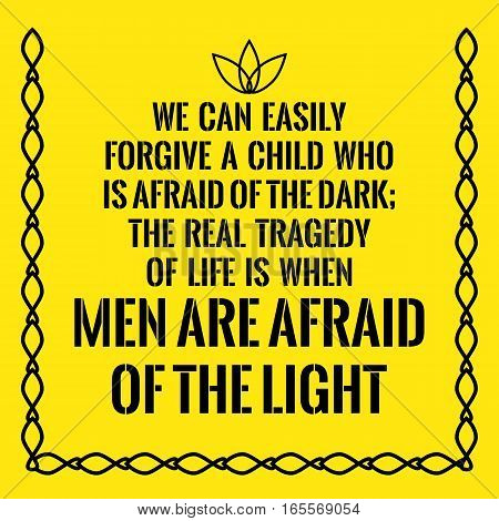 Motivational quote. We can easily forgive a child who is afraid of the dark; the real tragedy of life is when men are afraid of the light. On yellow background.