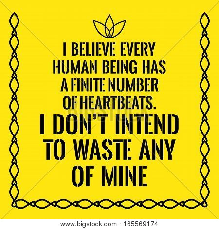 Motivational quote. I believe every human being has a finite number of heartbeats. I don't intend to waste any of mine. On yellow background.
