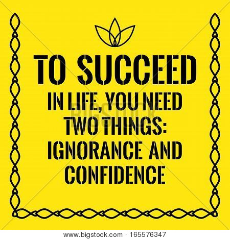 Motivational quote. To succeed in life you need two things: ignorance and confidence. On yellow background.