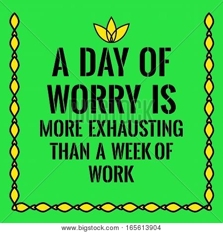 Motivational quote. A day of worry is more exhausting than a week of work. On green background.