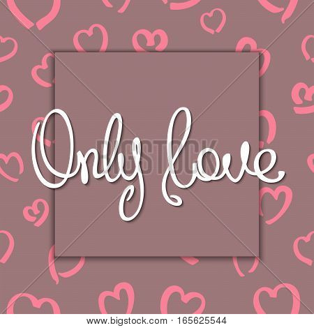 Only Love. Romantic postcard with stylized background and frame. Trendy handwritten calligraphy quote. Vector illustration