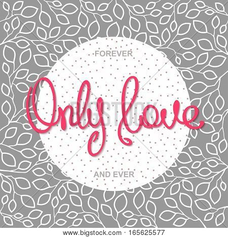 Only Love. Romantic slogan design. Trendy handwritten calligraphy on stylized floral background. Pop-art vector illustration