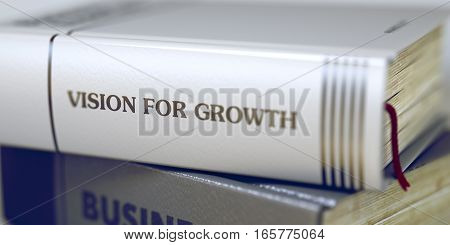Stack of Books with Title - Vision For Growth. Closeup View. Stack of Business Books. Book Spines with Title - Vision For Growth. Closeup View. Toned Image. 3D Illustration.
