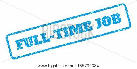 Blue rubber seal stamp with Full-Time Job text. Vector message inside rounded rectangular frame. Grunge design and dust texture for watermark labels. Inclined emblem on a white background.