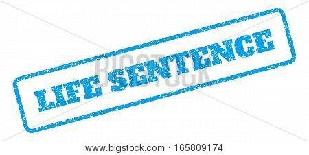 Blue rubber seal stamp with Life Sentence text. Vector message inside rounded rectangular frame. Grunge design and dirty texture for watermark labels. Inclined sign on a white background.