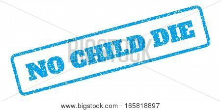 Blue rubber seal stamp with No Child Die text. Vector message inside rounded rectangular shape. Grunge design and unclean texture for watermark labels. Inclined blue sticker on a white background.