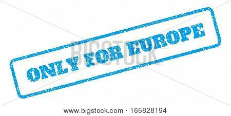 Blue rubber seal stamp with Only For Europe text. Vector caption inside rounded rectangular shape. Grunge design and dirty texture for watermark labels. Inclined blue sticker on a white background.
