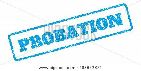 Blue rubber seal stamp with Probation text. Vector message inside rounded rectangular banner. Grunge design and dirty texture for watermark labels. Inclined emblem on a white background.