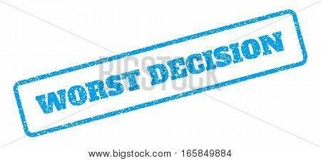 Blue rubber seal stamp with Worst Decision text. Vector caption inside rounded rectangular banner. Grunge design and dirty texture for watermark labels. Inclined emblem on a white background.