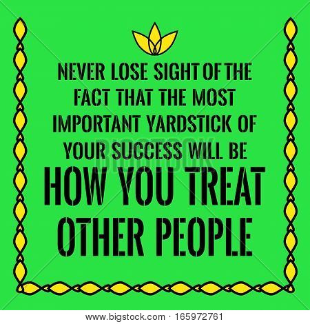 Motivational quote. Never lose sight of the fact that the most important yardstick of your success will be how you treat other people. On green background.