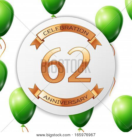 Golden number sixty two years anniversary celebration on white circle paper banner with gold ribbon. Realistic green balloons with ribbon on white background. Vector illustration.