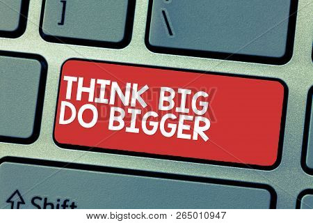 Handwriting Text Writing Think Big Do Bigger. Concept Meaning Raise The Bar And Aim Far Higher Than