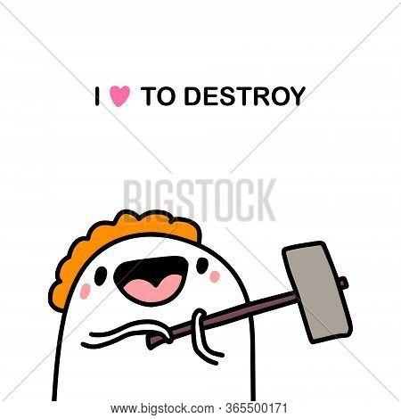 I Love To Destroy Hand Drawn Vector Illustration In Cartoon Comic Style Man Holding Hummer