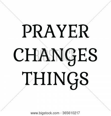 Prayer Changes Things, Christian Faith, Typography For Print Or Use As Poster, Card, Flyer Or T Shir