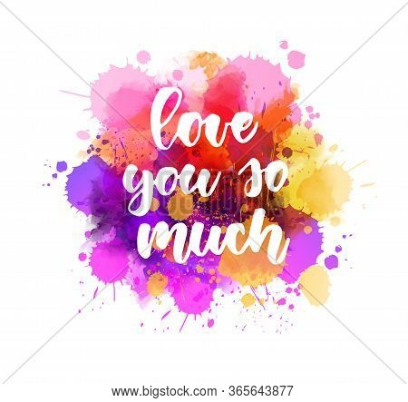 Love You So Much. Handwritten Modern Calligraphy Lettering Text On Multicolored Watercolor Paint Spl