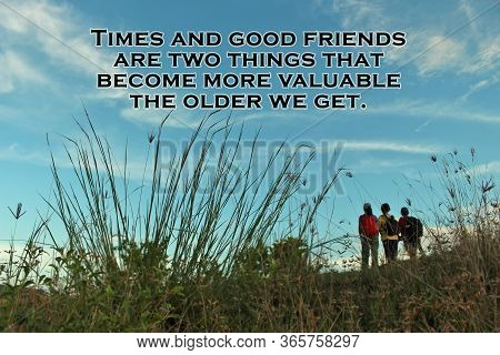 Inspirational Quote - Times And Good Friends Are Two Things That Become More Valuable The Older We G