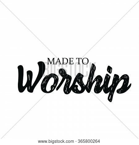Made To Worship, Christian Faith, Typography For Print Or Use As Poster, Card, Flyer Or T Shirt