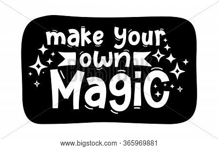 Make Your Own Magic. Hand Drawn Typography Quote Phrase. Inspirational Vector Design For Print On Te