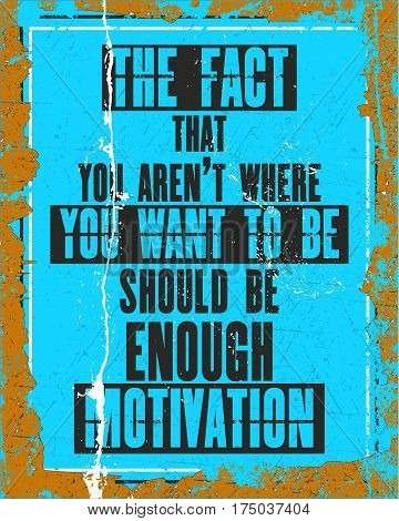 Inspiring motivation quote with text The Fact That You Are Not Where You Want To Be Should Be Enough Motivation. Vector typography poster design concept. Distressed old metal sign texture.