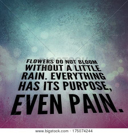 Quote - flowers do not bloom without a little rain. Everything has its purpose even pain.