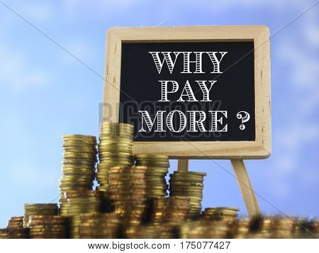 Many piles of coins against  blue sky and mini blackboard with text why pay more