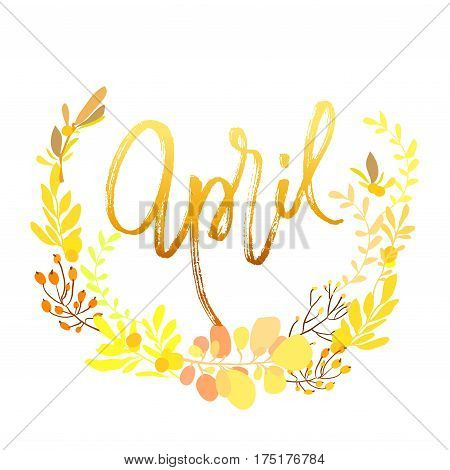 April postcard. Modern brush ink handwritten lettering calligraphy with floral wreath and spring summer yellow flowers branches, leaves. Decorative floral round frame. Vector illustration stock vector