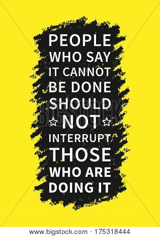 People who say it cannot be done should not interrupt those who are doing it. Positive inspirational affirmation for poster banner. Creative vector typography concept design illustration.