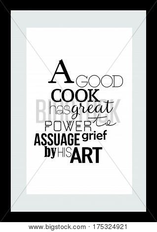 Typography food quotes for the menu. Inspirational quote: a good cook has great power to assuage grief by his art.