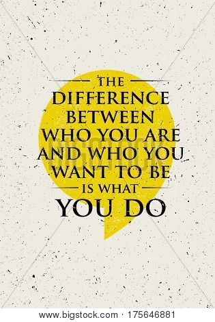 The Difference Between Who You Are And Who You Want To Be Is What You Do. Inspiring Creative Motivation Quote. Vector Typography Banner Design Concept