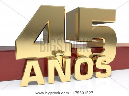 Golden digit forty five and the word of the year. Translated from the Spanish - years. 3D illustration