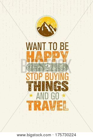 Want To Be Happy Stop Buying Things And Go Travel. Outdoor Adventure Creative Motivation Quote