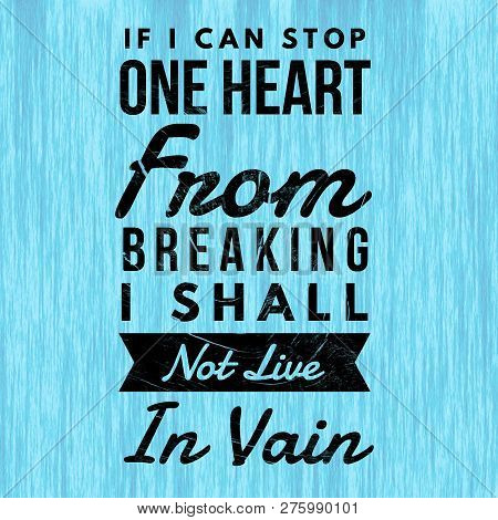 Love Quotes If I Can Stop One Heart From Breaking I Shall Not Live In Vain