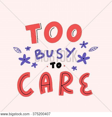 Too Busy To Care. Cute Modern Lettering Banner, Art Quote, Typography Motivation. Printable Saying