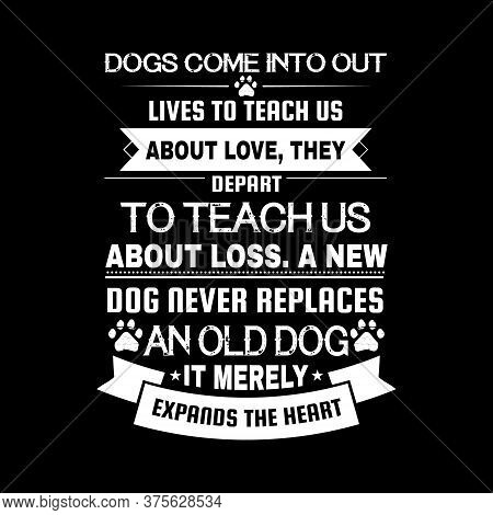 Dog Quote Design - Dogs Come Into Out Lives To Teach Us About Love, They Depart To Teach Us About Lo