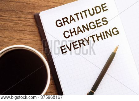 Gratitude Changes Everything - Writing On Notepad With A Cup Of Espresso Coffee