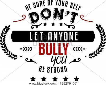 be sure of your self, don't let anyone bully you, be strong