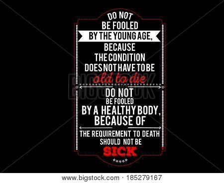 do not be fooled by the young age, because the condition does not have to be old to die, do not be fooled by a healthy body, because of the equirement to death should not be sick
