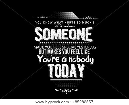 You know what hurts so much? It's when someone made you feel special yesterday, but makes you feel like you're a nobody today.