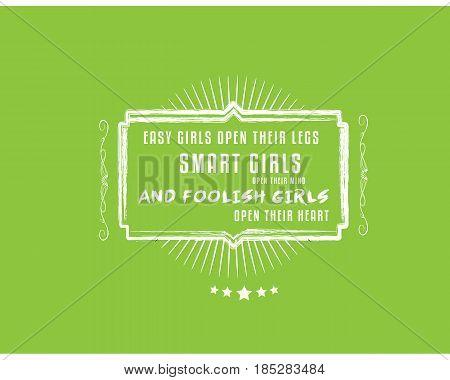 easy girls open their legs,Smart girls open their mind,and foolish girls open their heart.