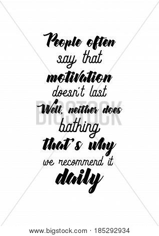 Lettering quotes motivation about life quote. Calligraphy Inspirational quote. People often say that motivation doesn't last. Well, neither does bathing, that's why we recommend it daily.