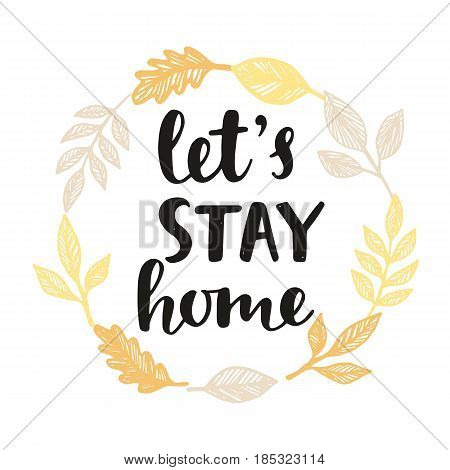 Let's Stay Home. Handwritten brush lettering in golden leaves wreath, isolated on white. Inspirational quote. Modern calligraphy. Home decor. Housewarming typography design. Vector illustration