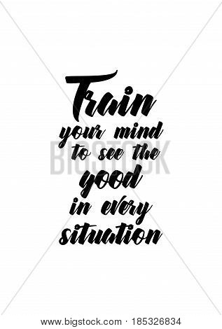 Lettering quotes motivation about life quote. Calligraphy Inspirational quote. Train your mind to see the good in every situation.