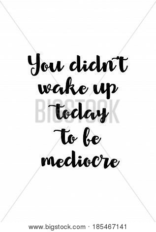Lettering quotes motivation about life quote. Calligraphy Inspirational quote. You did not wake up today to be mediocre.