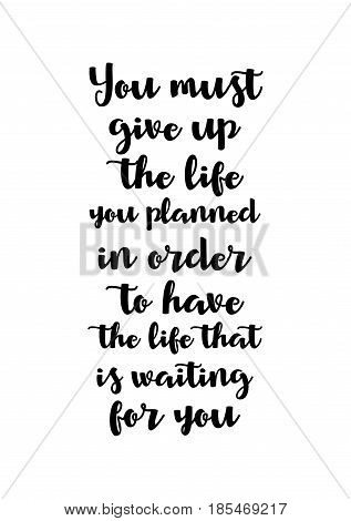 Handwritten lettering positive quote about love to valentines day. You must give up the life you planned in order to have the life that is waiting for you.