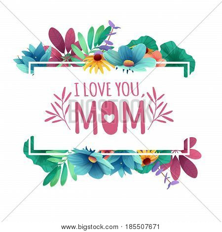 Banner design template I lome you, mom with floral decoration . Frame with the decor of flowers, leaves, twigs. Invitation with logo for happy mother's day holiday. Vector